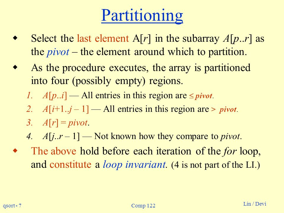 Partitioning Select the last element A[r] in the subarray A[p..r] as the pivot – the element around which to partition.